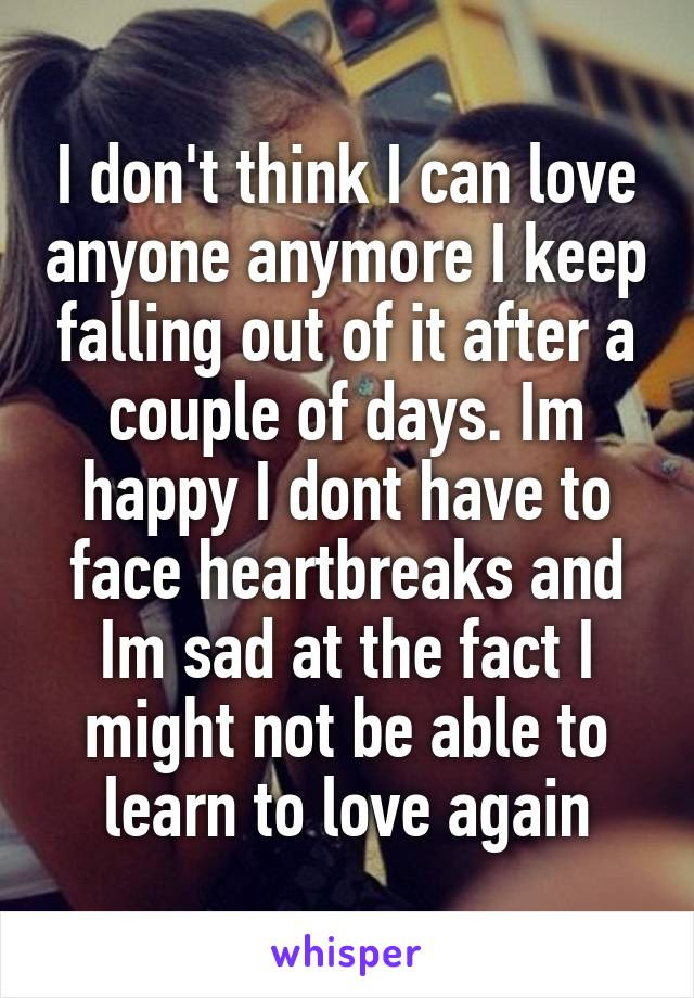 I Dont Think I Can Love Anyone Anymore I Keep Falling Out Of It