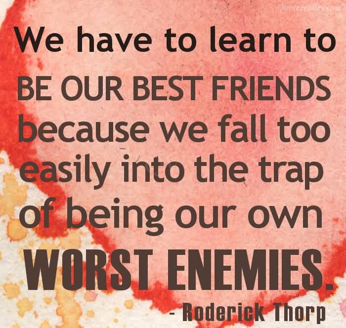 We Have To Learn To Be Our Best Friend Because We Fall Too Easily