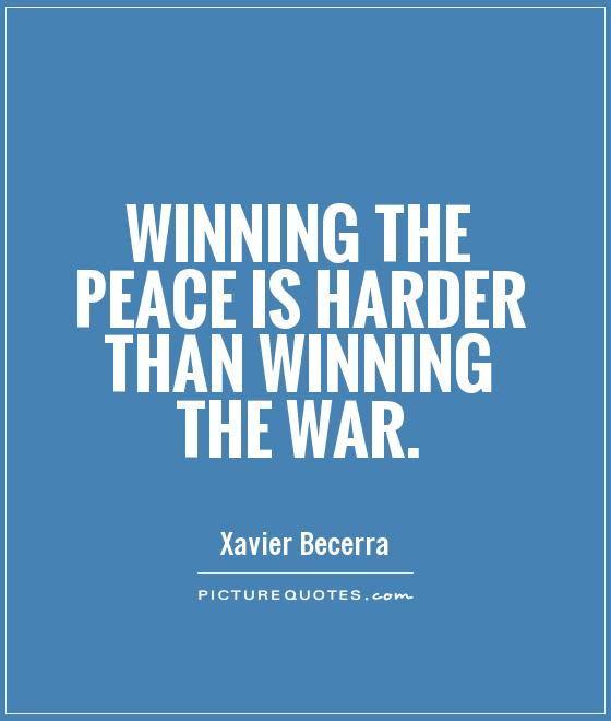 Winning The Peace Is Harder Than Winning The War Picture Quotes