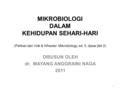 MIKROBIOLOGI DALAM KEHIDUPAN SEHARI-HARI (Petikan dari Volk & Wheeler: Mikrobiology, ed. 5, dasar jilid 2) DISUSUN OLEH dr. MAYANG ANGGRAINI NAGA 2011.