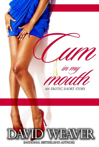 Cum In My Mouth (Erotic Short Story Series) by David Weaver