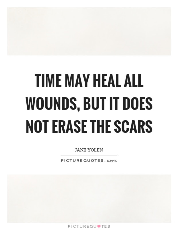 Time May Heal All Wounds But It Does Not Erase The Scars Picture