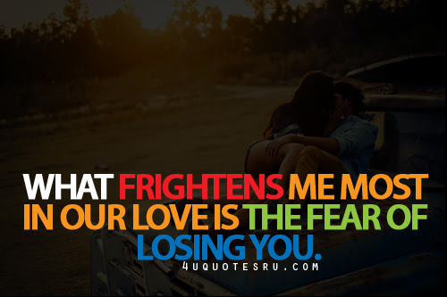 What Frightens Me Most In Our Love Is The Fear Of Losing You Life