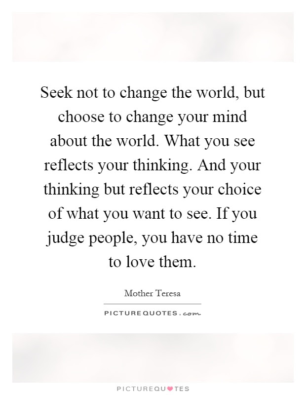 Seek Not To Change The World But Choose To Change Your Mind