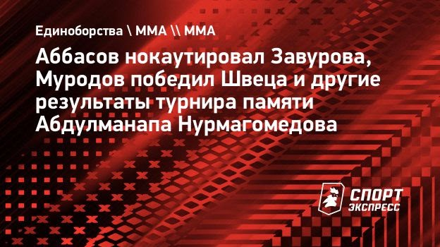 Аббасов нокаутировал Завурова, Муродов победил Швеца идругие результаты турнира памяти Абдулманапа Нурмагомедова
