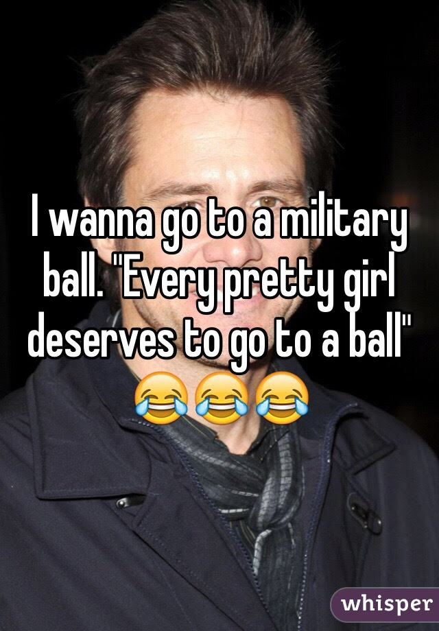I Wanna Go To A Military Ball Every Pretty Girl Deserves To Go To