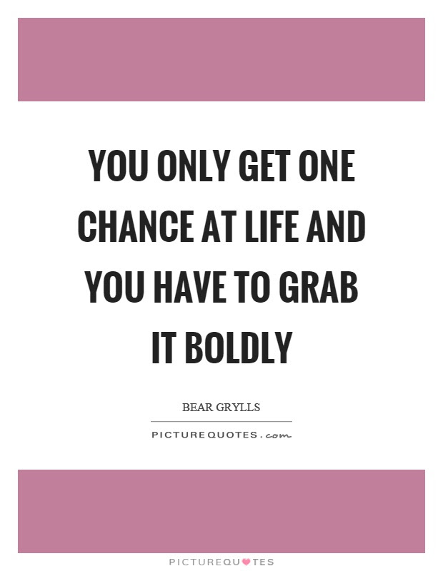 You Only Get One Chance At Life And You Have To Grab It Boldly