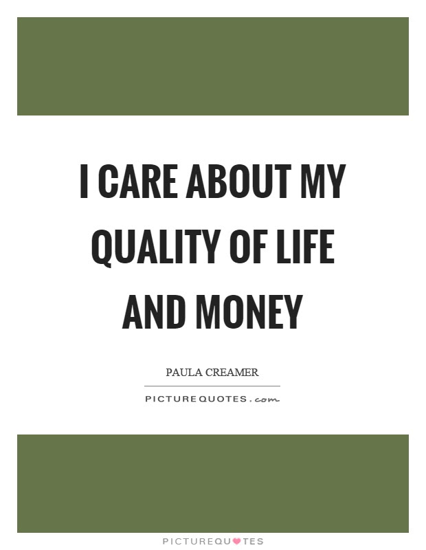 I Care About My Quality Of Life And Money Picture Quotes