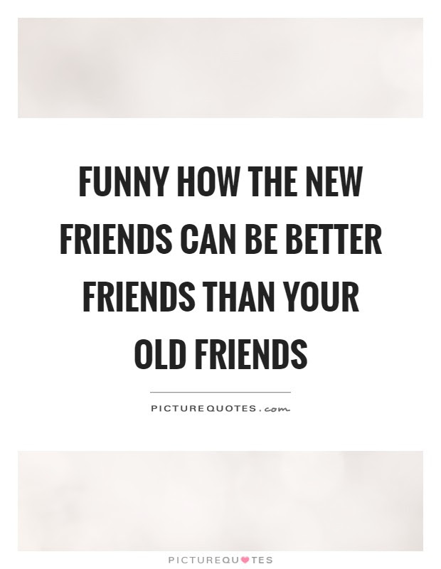 Funny How The New Friends Can Be Better Friends Than Your Old