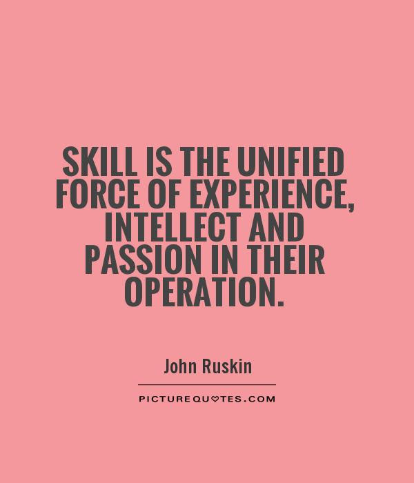 Skill is the unified force of experience, intellect and passion in their operation. John Ruskin