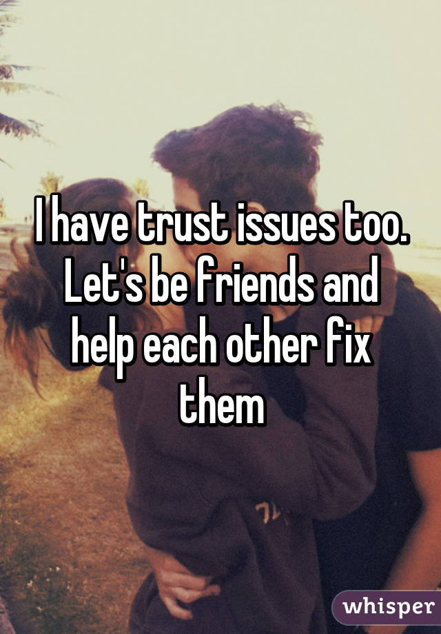 I Have Trust Issues Too Lets Be Friends And Help Each Other Fix Them