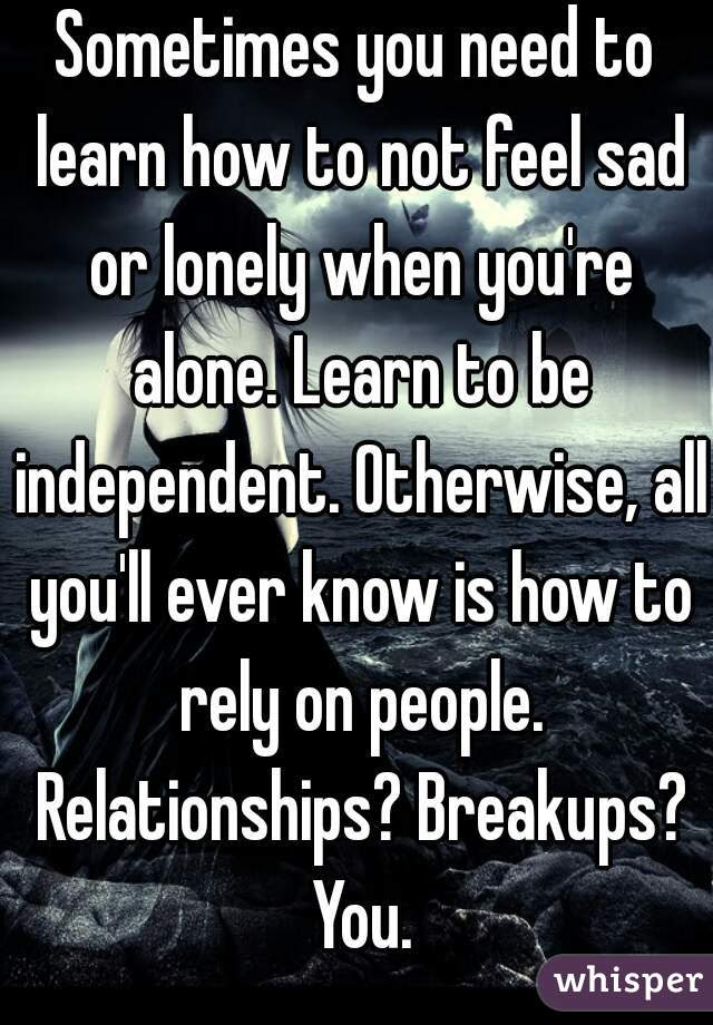 Sometimes You Need To Learn How To Not Feel Sad Or Lonely When You