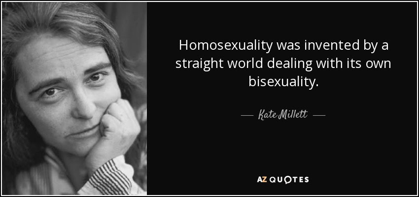 Homosexuality was invented by a straight world dealing with its own bisexuality. - Kate Millett