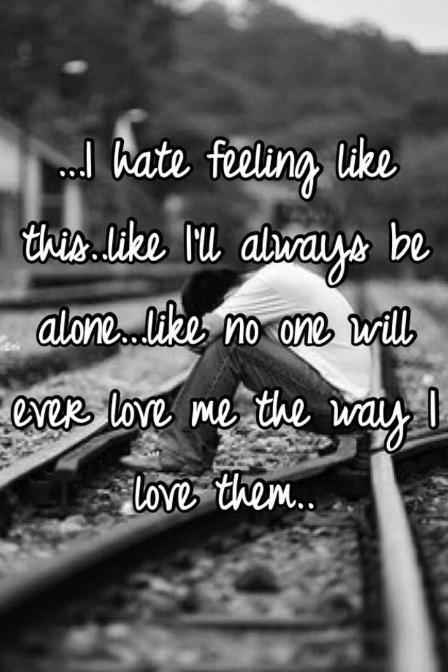 I Hate Feeling Like Thislike Ill Always Be Alonelike No One