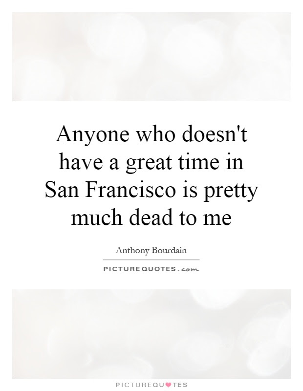 Anyone Who Doesnt Have A Great Time In San Francisco Is Pretty