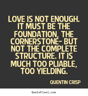 Love Quotes Love Is Not Enough It Must Be The Foundation
