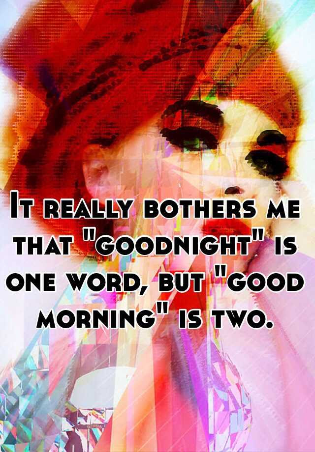 It Really Bothers Me That Goodnight Is One Word But Good Morning