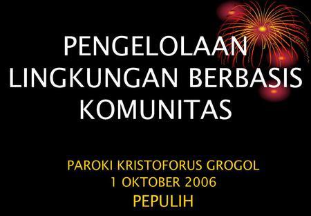PENGELOLAAN LINGKUNGAN BERBASIS KOMUNITAS PAROKI KRISTOFORUS GROGOL 1 OKTOBER 2006 PEPULIH.