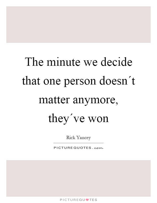 The Minute We Decide That One Person Doesnt Matter Picture Quotes