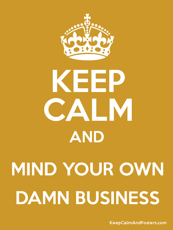 Keep Calm And Mind Your Own Damn Business Keep Calm And Posters