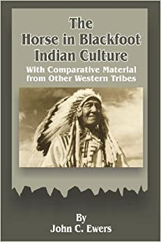 The Horse In Blackfoot Indian Culture With Comparative Material From Other Western Tribes