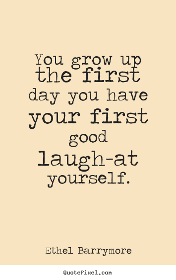 Inspirational Quotes You Grow Up The First Day You Have Your First