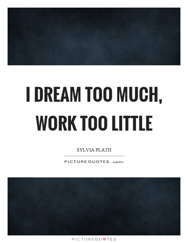 I Dream Too Much Work Too Little Picture Quotes