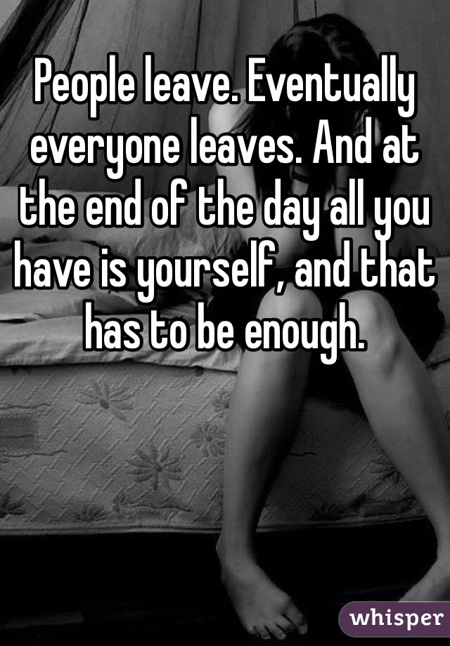 People Leave Eventually Everyone Leaves And At The End Of The Day