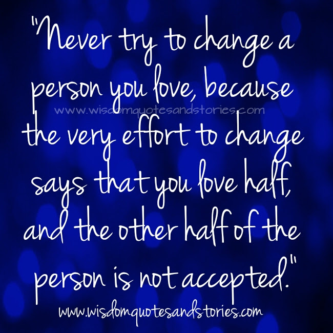 Never Try To Change A Person You Love Wisdom Quotes Stories