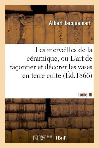 Les merveilles de la céramique, ou L'art de décorer les vases en terre cuite. I. (Éd.1866-1869) - Albert Jacquemart
