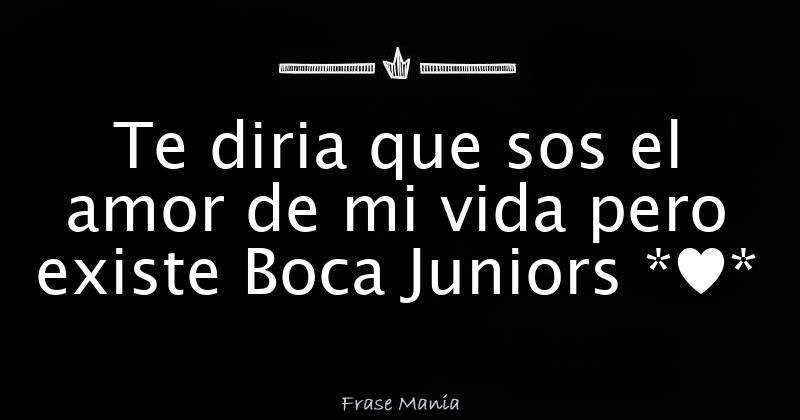 Te Diria Que Sos El Amor De Mi Vida Pero Existe Boca Juniors