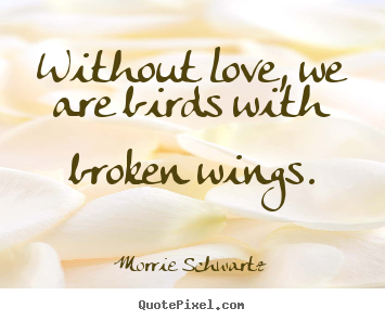 Quotes About Love Without Love We Are Birds With Broken Wings