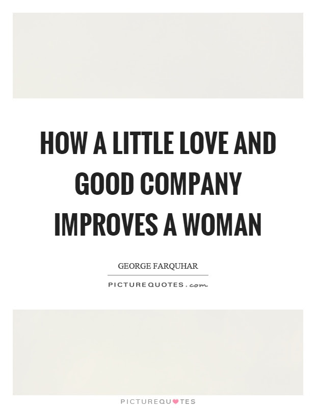 How A Little Love And Good Company Improves A Woman Picture Quotes