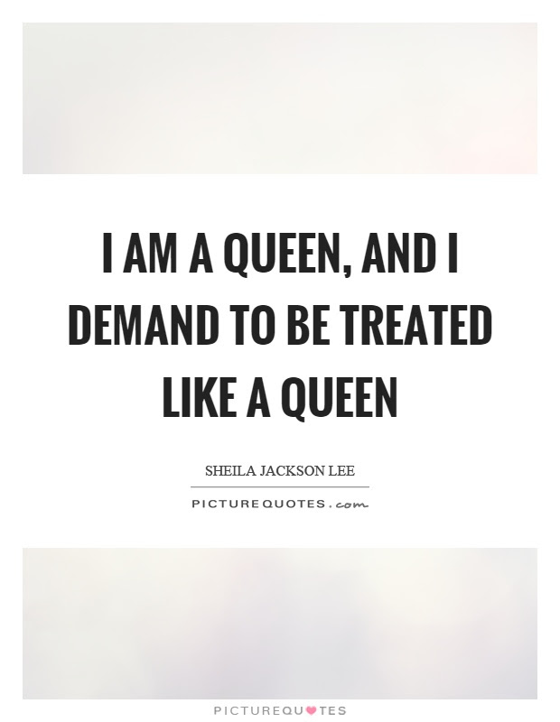 I Am A Queen And I Demand To Be Treated Like A Queen Picture Quotes