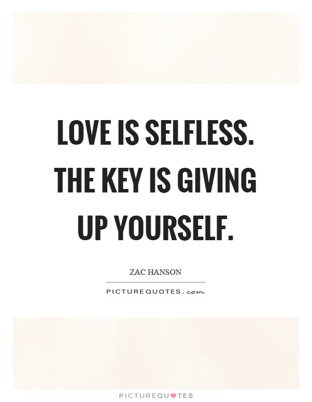 Love Is Selfless The Key Is Giving Up Yourself Picture Quotes