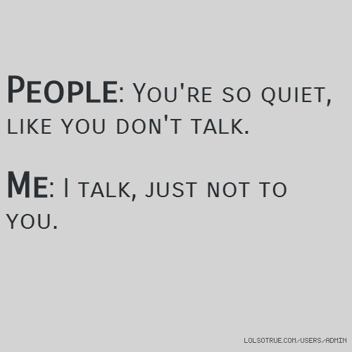 People Youre So Quiet Like You Dont Talk Me I Talk Just Not To