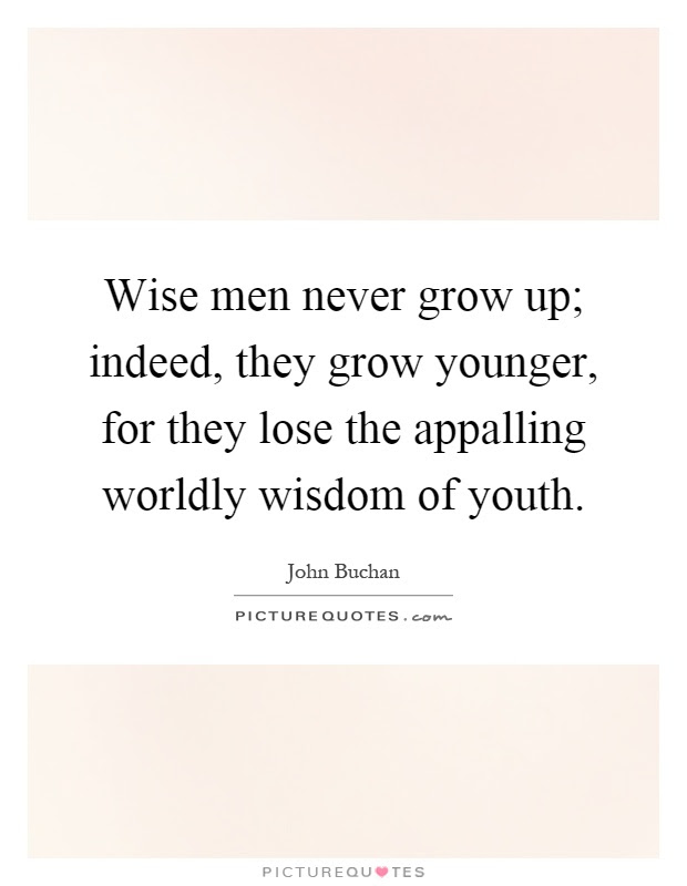 Wise Men Never Grow Up Indeed They Grow Younger For They Lose