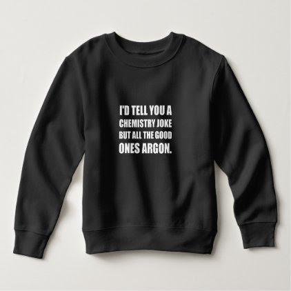 Chemistry Joke Good Ones Argon Sweatshirt