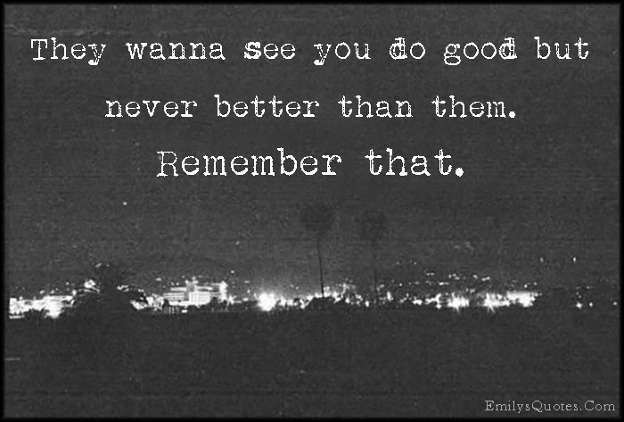 They Wanna See You Do Good But Never Better Than Them Remember That