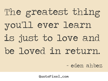 The Greatest Thing Youll Ever Learn Is Just To Love And Be Eden