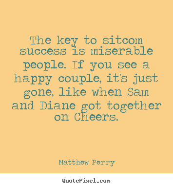 Quotes About Success The Key To Sitcom Success Is Miserable People