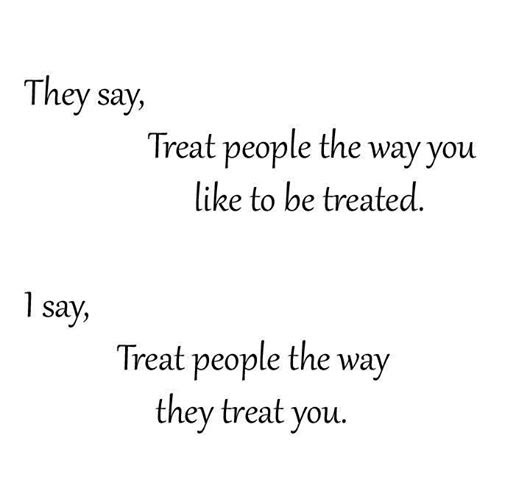 They Say Treat People The Way You Like To Be Treated I Say Treat