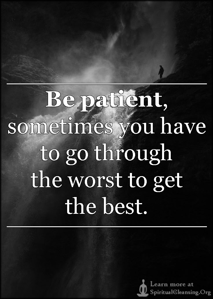 Be Patient Sometimes You Have To Go Through The Worst To Get The
