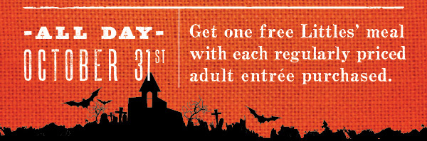 -  All Day, October 31st–  Get one free Littles' meal with each regularly priced adult entrée purchased.