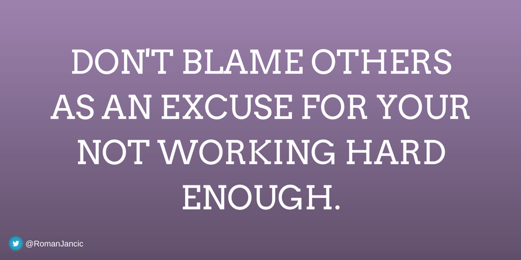 Dont Blame Others As An Excuse For Your Not Working Hard Enough