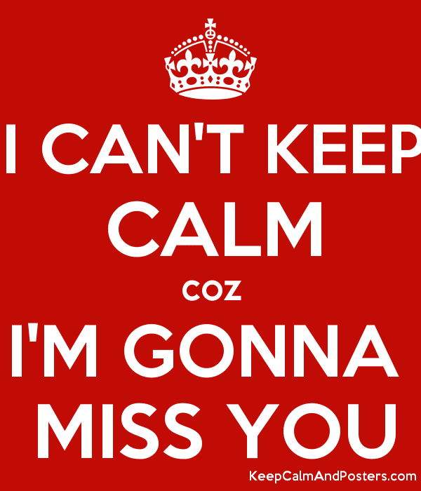 I Cant Keep Calm Coz Im Gonna Miss You Keep Calm And Posters