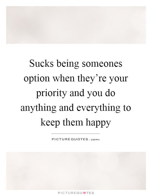 Sucks Being Someones Option When Theyre Your Priority And You