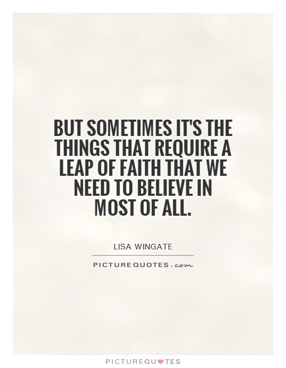 But Sometimes Its The Things That Require A Leap Of Faith That