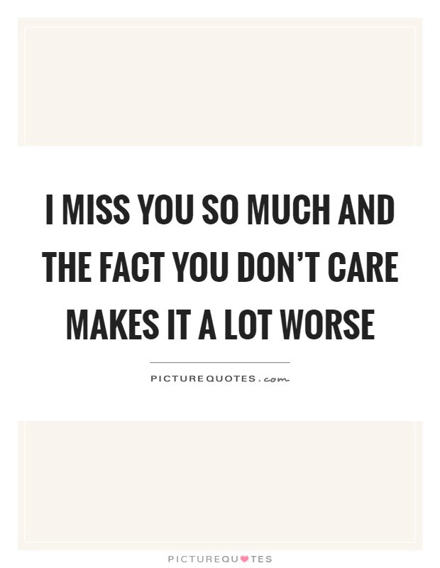 I Miss You So Much And The Fact You Dont Care Makes It A Lot