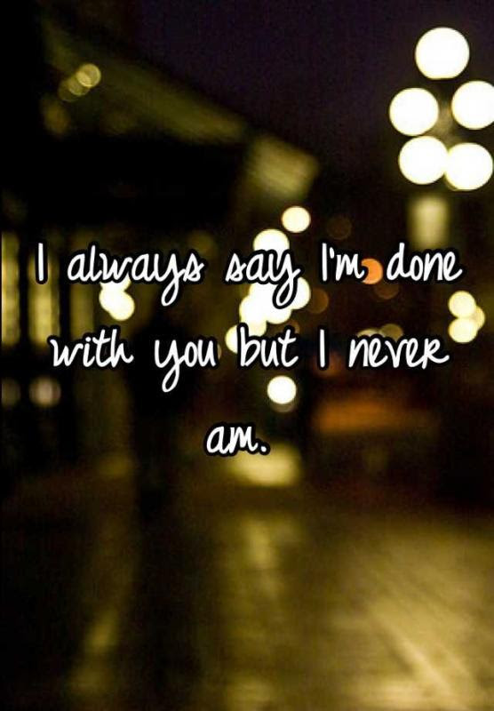 I Always Say Im Done With You But I Never Am Picture Quotes